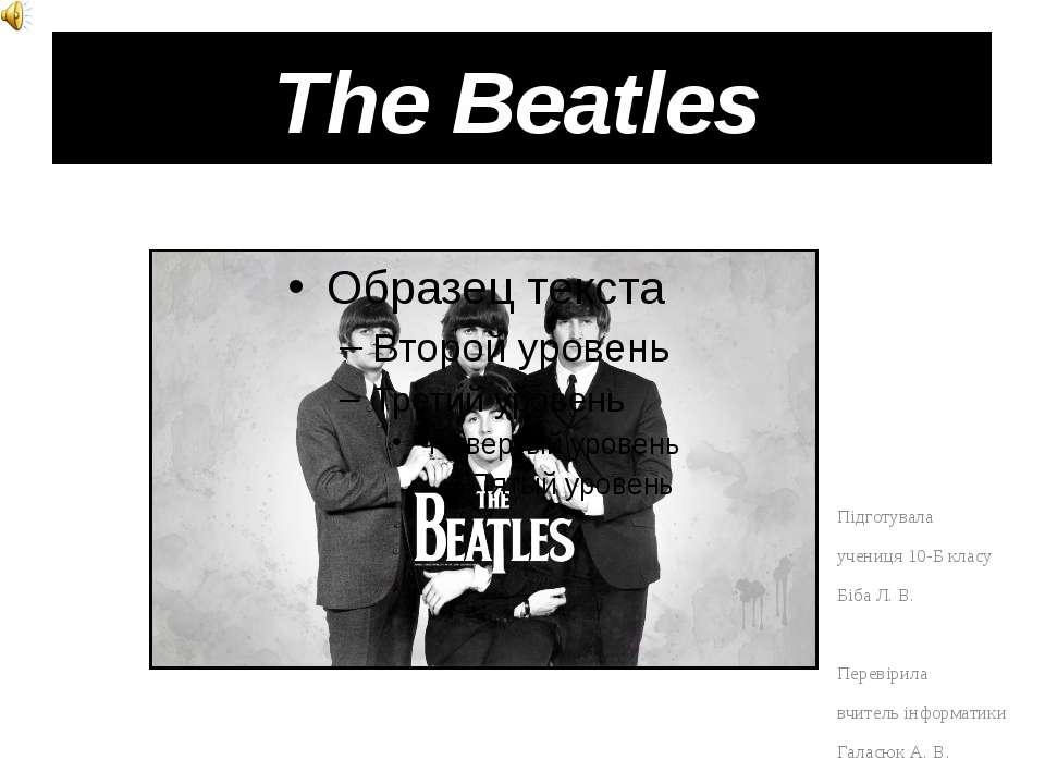 The Beatles Підготувала учениця 10-Б класу Біба Л. В. Перевірила вчитель інф...