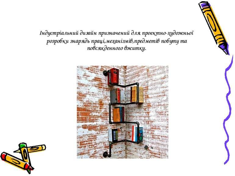 Індустріальний дизайн призначений для проектно-художньої розробки знарядь пра...