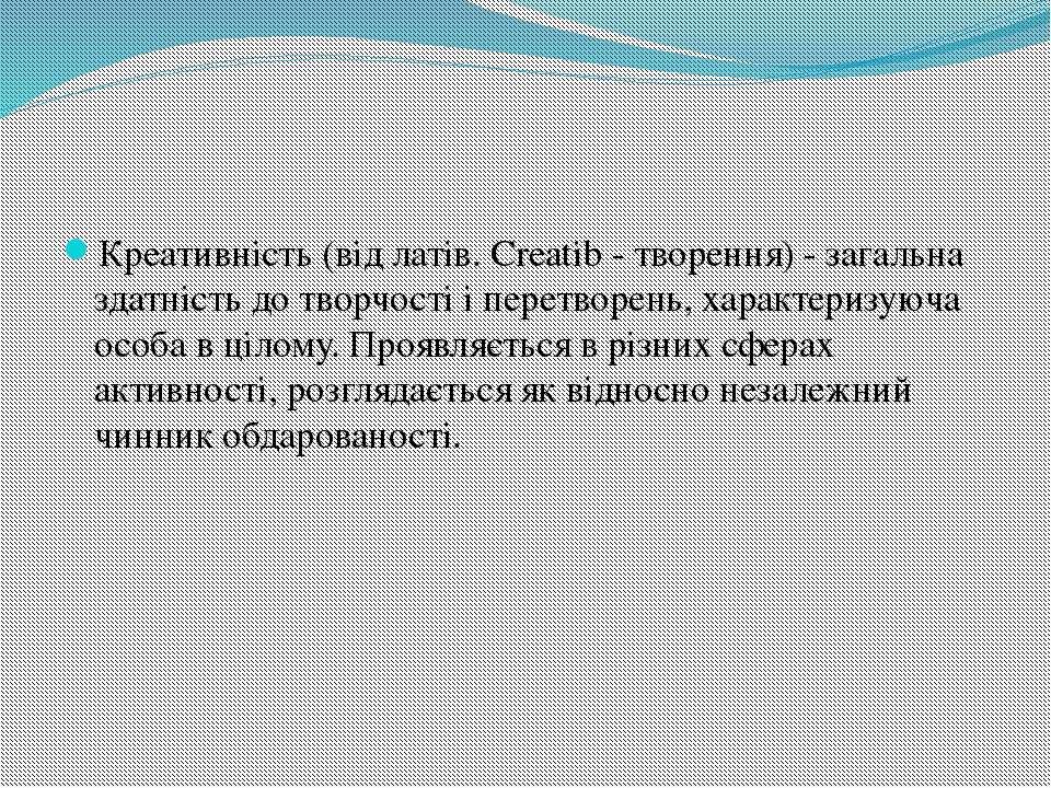 Креативність (від латів. Creatib - творення) - загальна здатність до творчост...