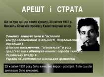 АРЕШТ і СТРАТА Ще за три дні до свого арешту,23 квітня1937р. Михайль Семен...