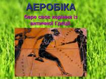 АЕРОБІКА АЕРОБІКА бере своє коріння із античної Греції.
