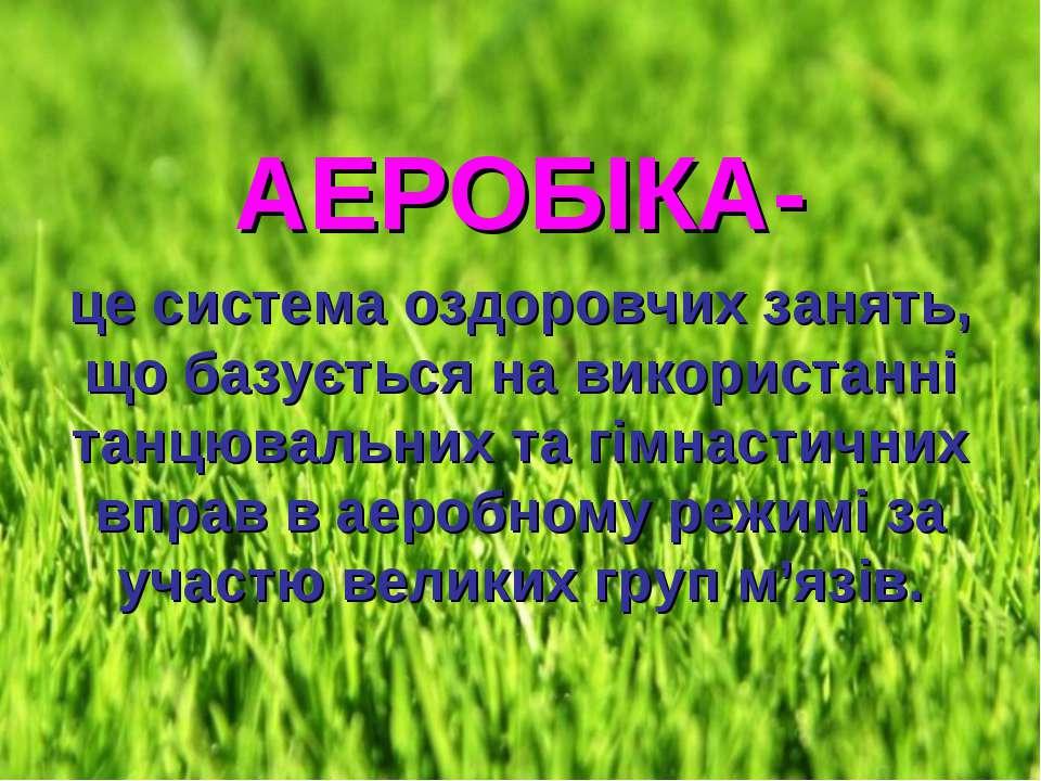АЕРОБІКА- це система оздоровчих занять, що базується на використанні танцювал...