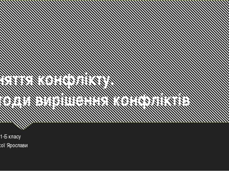 Поняття конфлікту. Методи вирішення конфліктів Учениці 11-Б класу Бернацької ...