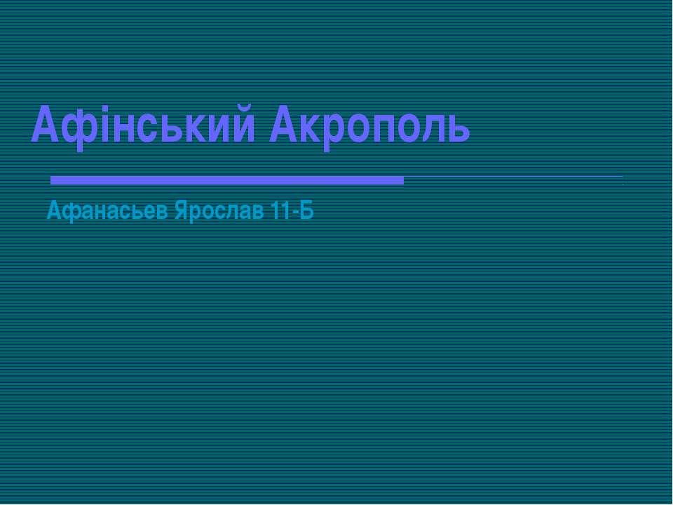 Афінський Акрополь Афанасьев Ярослав 11-Б
