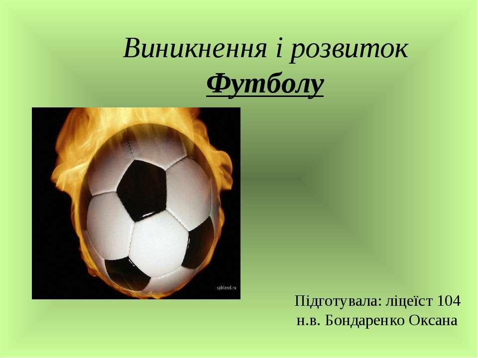 Виникнення і розвиток Футболу Підготувала: ліцеїст 104 н.в. Бондаренко Оксана