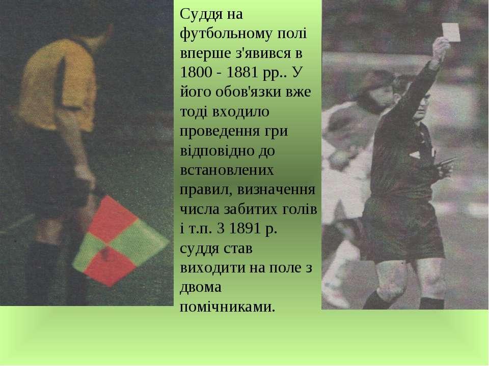 Суддя на футбольному полі вперше з'явився в 1800 - 1881 рр.. У його обов'язки...