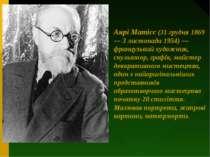 Анрі Матісс (31 грудня 1869 — 3 листопада 1954) — французький художник, скуль...