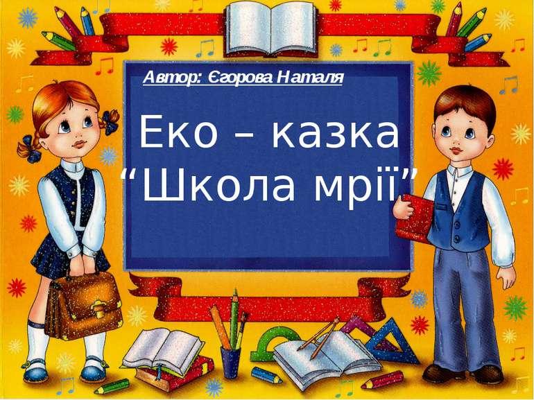 """Еко – казка """"Школа мрії"""" Автор: Єгорова Наталя"""