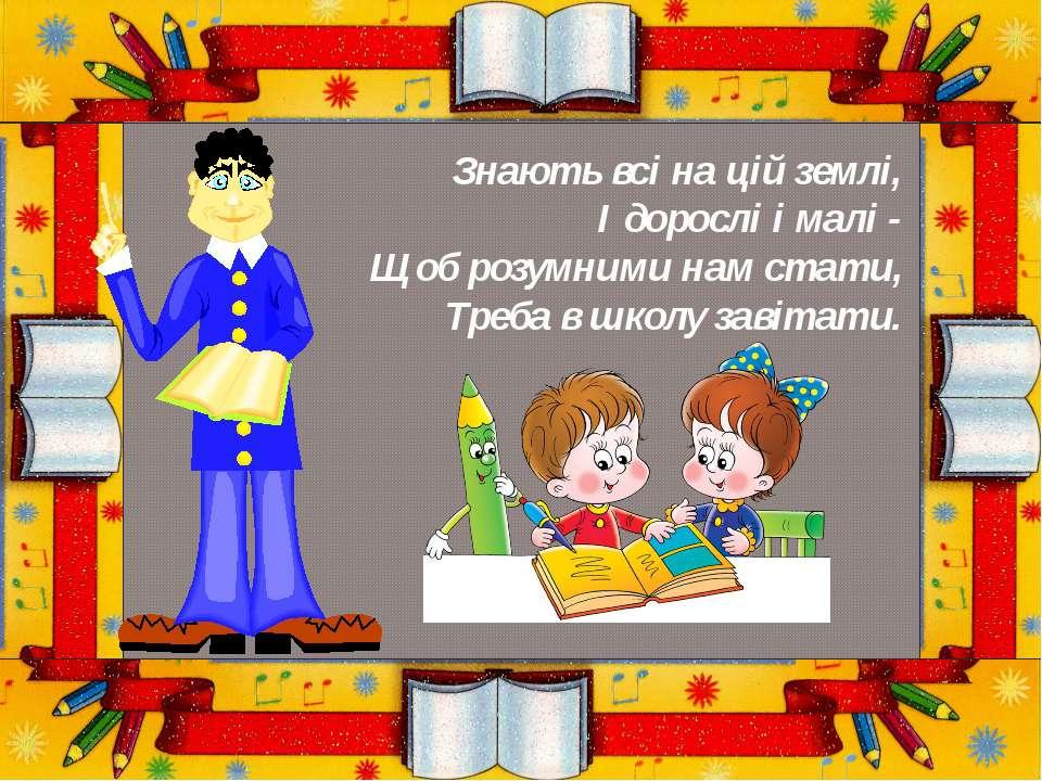 Знають всі на цій землі, І дорослі і малі - Щоб розумними нам стати, Треба в ...