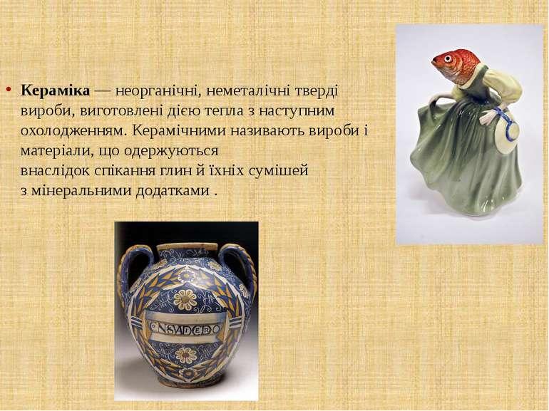 Кераміка— неорганічні, неметалічні тверді вироби, виготовлені дією тепла з н...