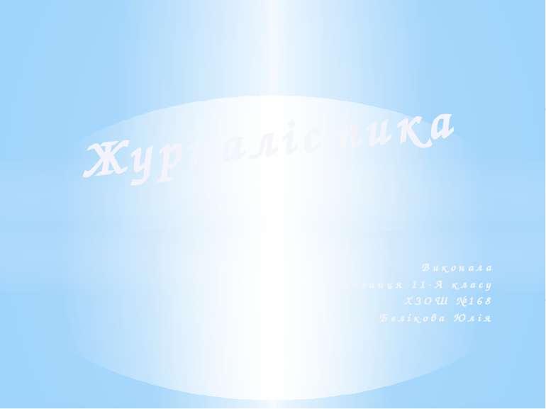 Виконала Учениця 11-А класу ХЗОШ №168 Бєлікова Юлія Журналістика