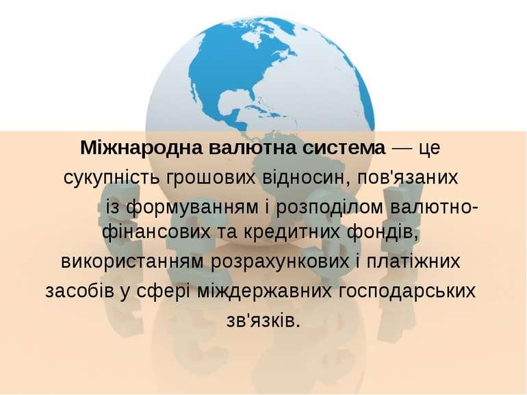 Міжнародна валютна система — це сукупність грошових відносин, пов'язаних із ф...