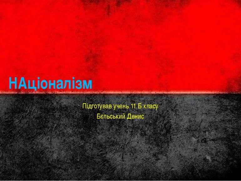 НАціоналізм Підготував учень 11 Б класу Бєльський Денис