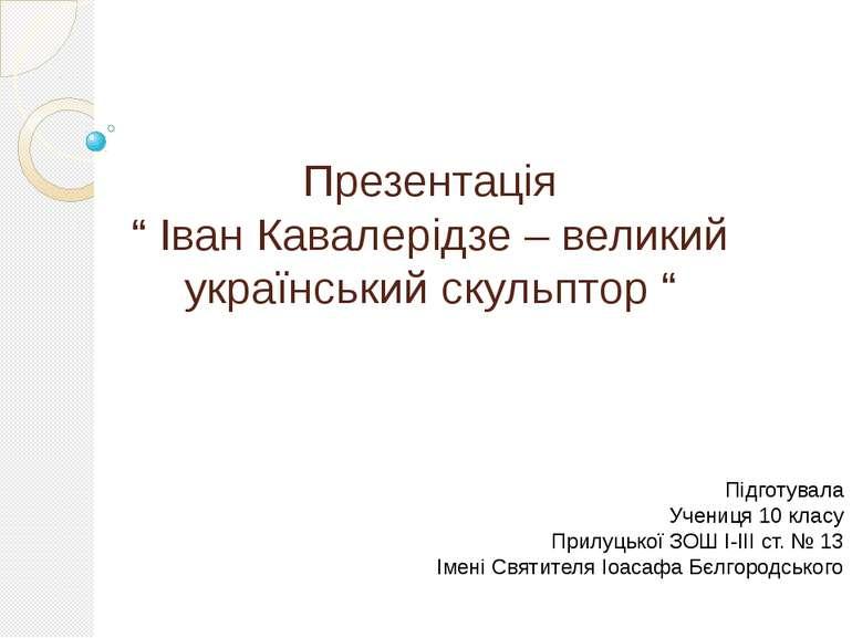 """Презентація """" Іван Кавалерідзе – великий український скульптор """" Підготувала ..."""