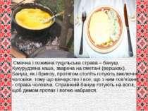 Смачна і поживна гуцульська страва – бануш. Кукурудзяна каша, зварена на смет...