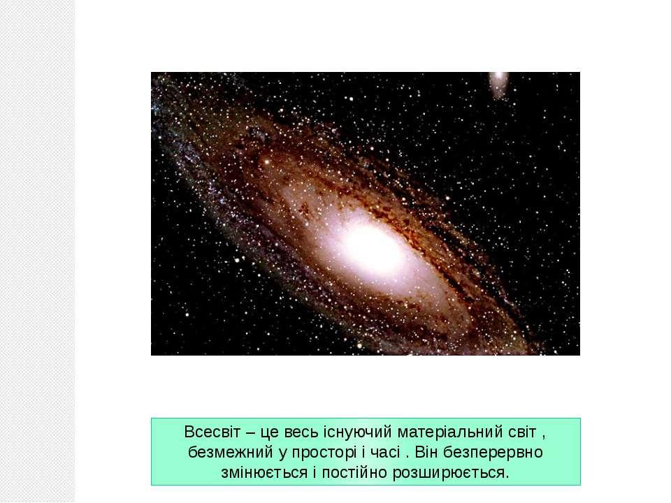 Всесвіт – це весь існуючий матеріальний світ , безмежний у просторі і часі . ...