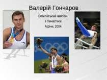 Олімпійський чемпіон з гімнастики Афіни, 2004 Валерій Гончаров