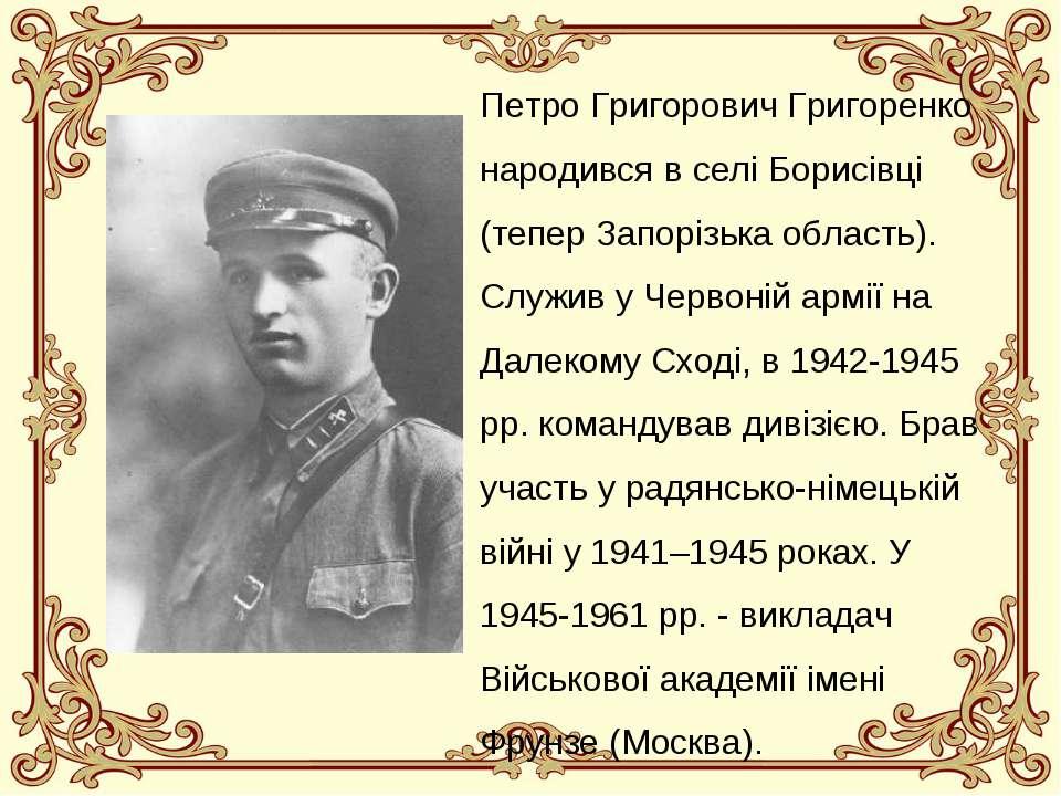 Петро Григорович Григоренко народився в селі Борисівці (тепер Запорізька обла...
