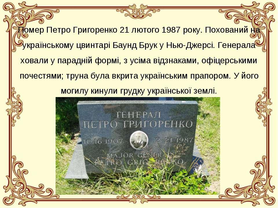 Помер Петро Григоренко 21 лютого 1987 року. Похований на українському цвинтар...