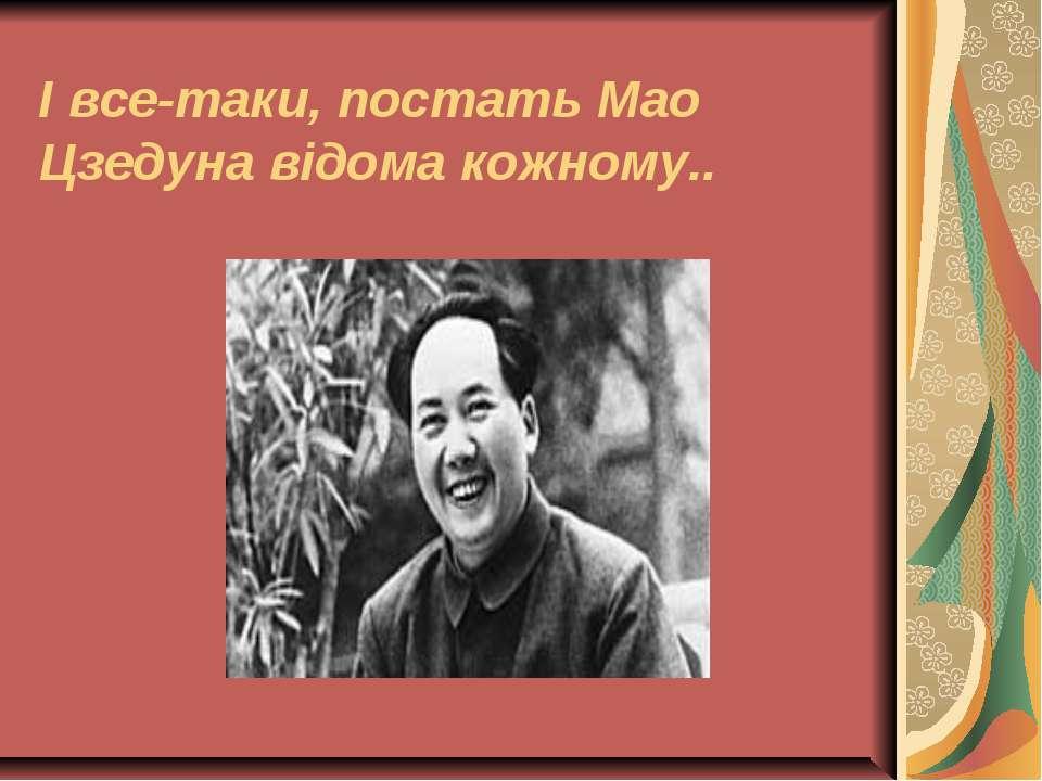 І все-таки, постать Мао Цзедуна відома кожному..