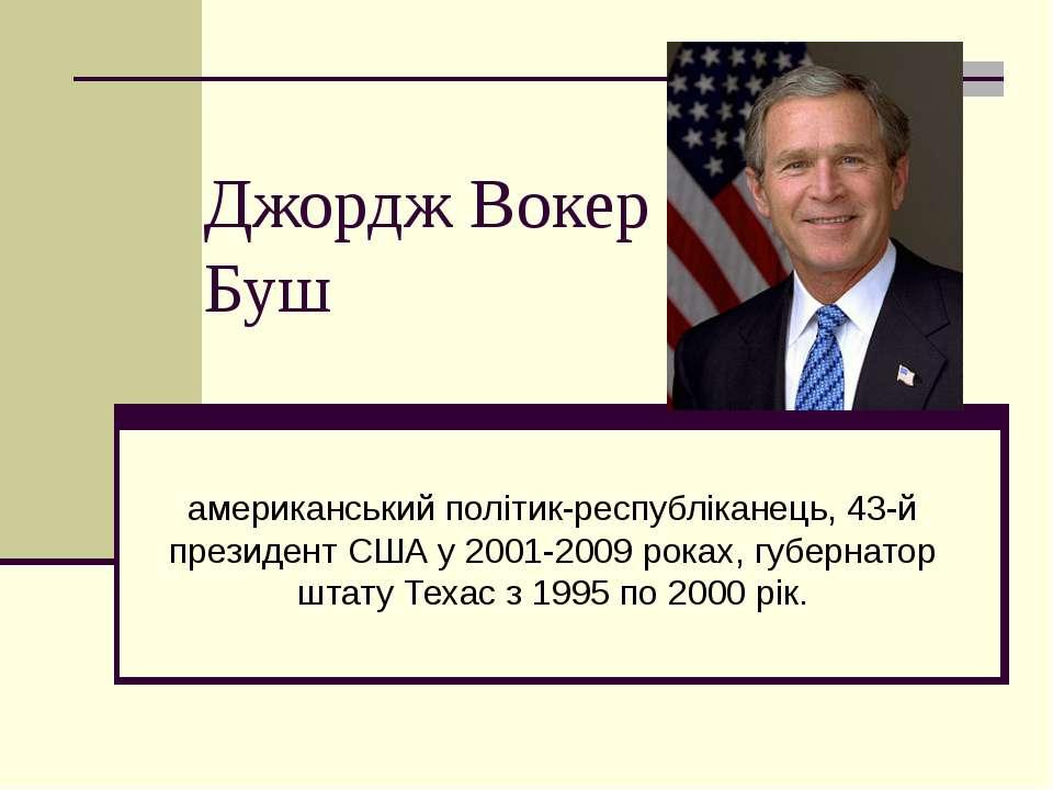 Джордж Вокер Буш американський політик-республіканець, 43-й президент США у 2...