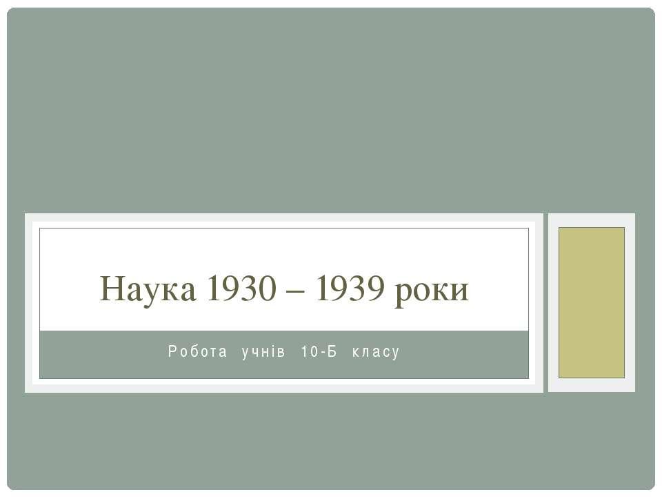 Робота учнів 10-Б класу Наука 1930 – 1939 роки