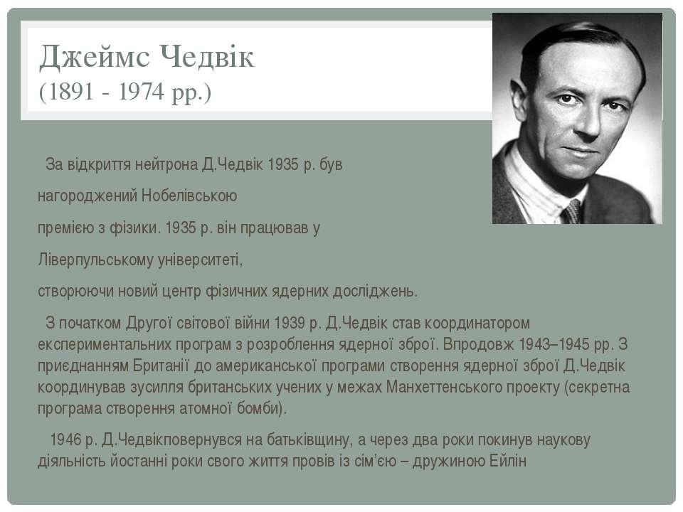 Джеймс Чедвік (1891 - 1974 рр.) За відкриття нейтрона Д.Чедвік 1935 р. був на...