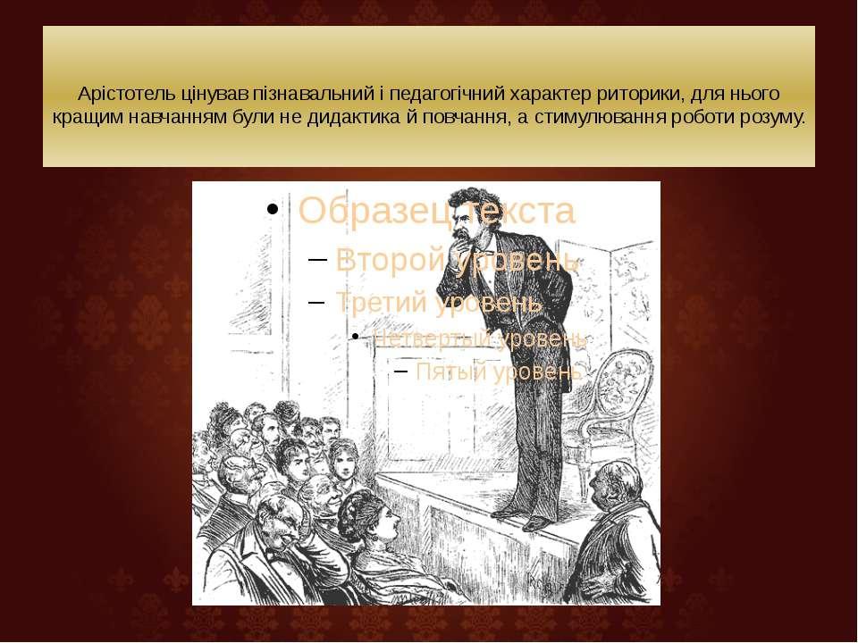 Арістотель цінував пізнавальний і педагогічний характер риторики, для нього...