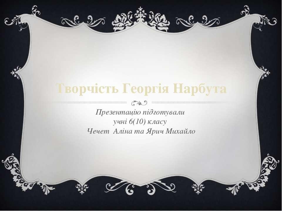 Творчість Георгія Нарбута Презентацію підготували учні 6(10) класу Чечет Алін...