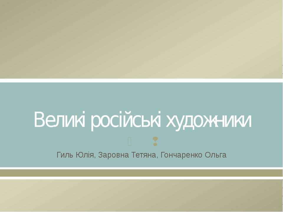 Великі російські художники Гиль Юлія, Заровна Тетяна, Гончаренко Ольга