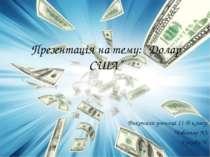 """Презентація на тему: """"Долар США"""" Виконали учениці 11-Б класу: Чоботар Ю. Ярко..."""