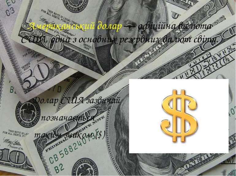 Американський долар— офіційна валюта США, одна з основних резервних валют св...