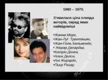 1960 – 1970. З'явилася ціла плеяда акторів, серед яких найвідоміші Жанна Моро...