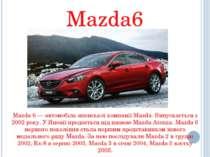 Mazda6 Mazda 6 — автомобіль японської компанії Mazda. Випускається з 2002 рок...