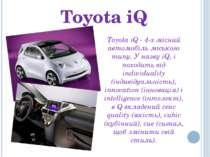 Toyota iQ Toyota iQ - 4-х місний автомобіль міського типу. У назву iQ, i похо...