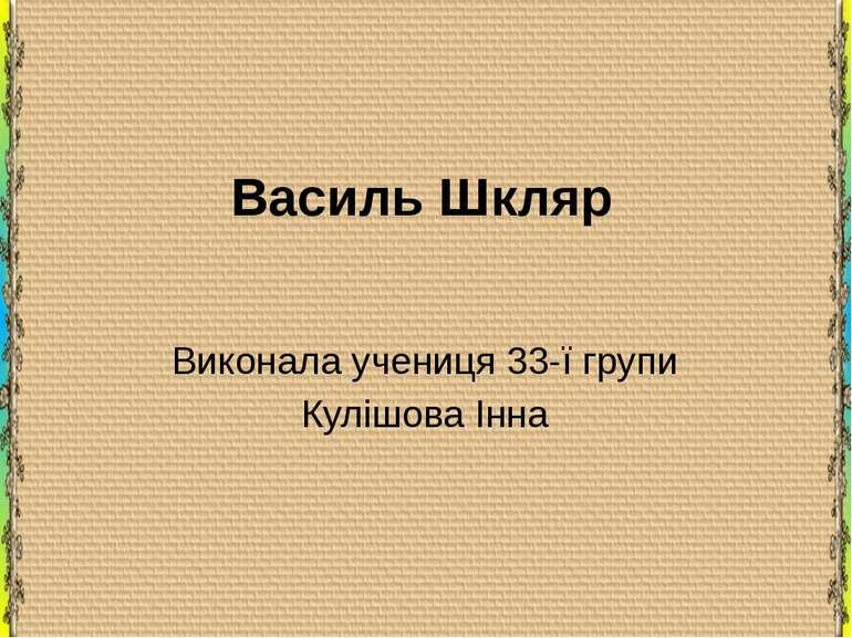 Василь Шкляр Виконала учениця 33-ї групи Кулішова Інна