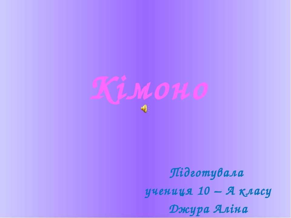 Кімоно Підготувала учениця 10 – А класу Джура Аліна