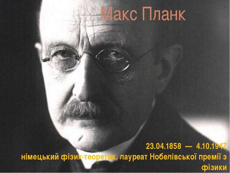 Макс Планк 23.04.1858 —4.10.1947 німецькийфізик-теоретик, лауреатНобелів...