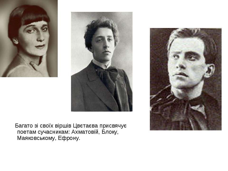 Багато зі своїх віршів Цвєтаєва присвячує поетам сучасникам: Ахматовій, Блоку...