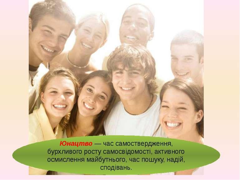 Юнацтво — час самоствердження, бурхливого росту самосвідомості, активного осм...
