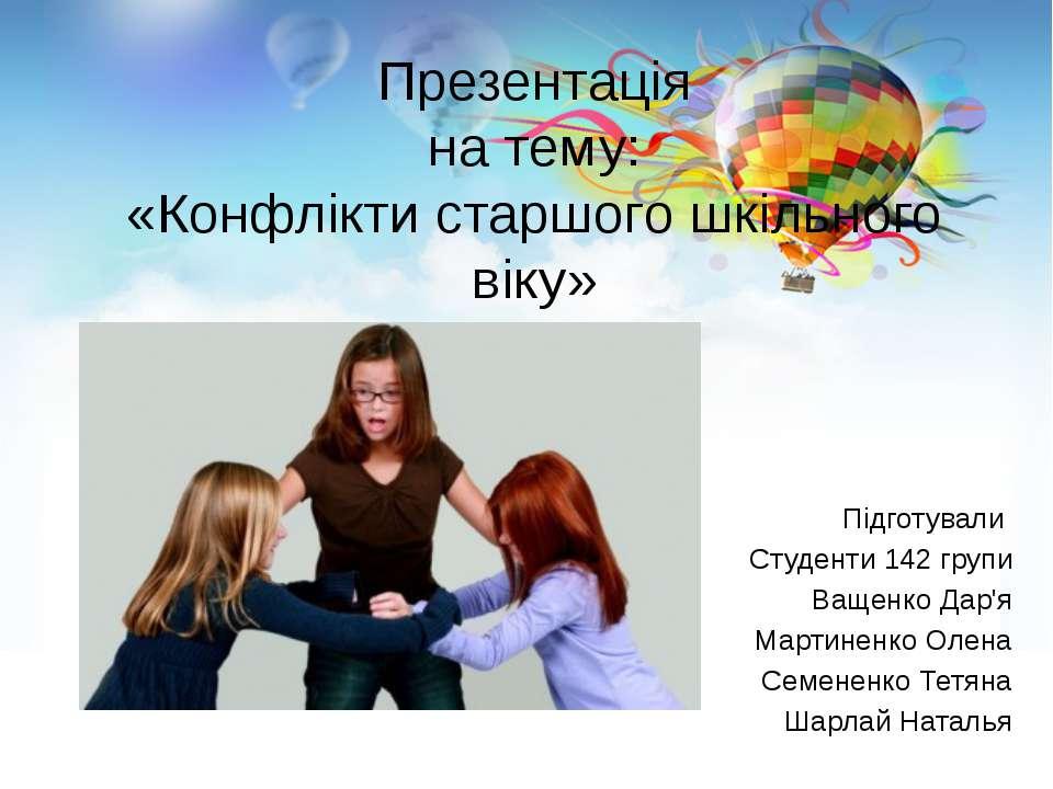 Презентація на тему: «Конфлікти старшого шкільного віку» Підготували Студенти...