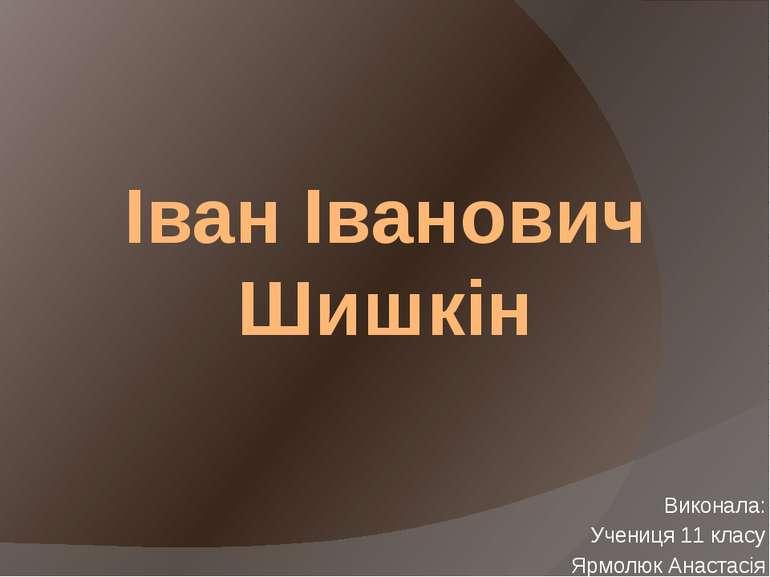 Іван Іванович Шишкін Виконала: Учениця 11 класу Ярмолюк Анастасія