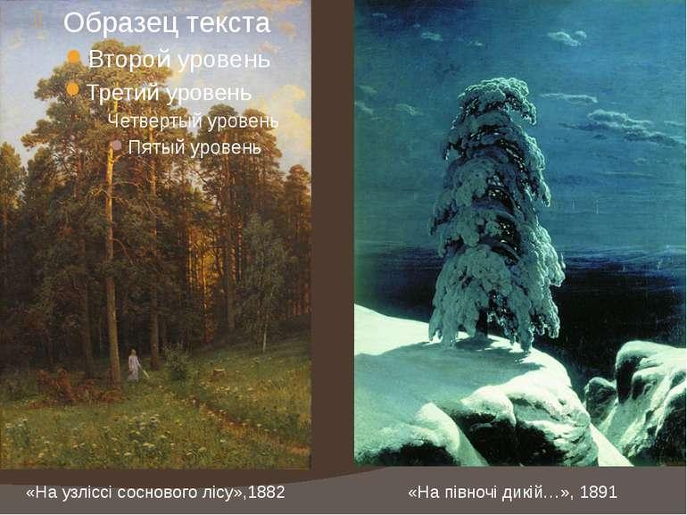 «На узліссі соснового лісу»,1882 «На півночі дикій…», 1891