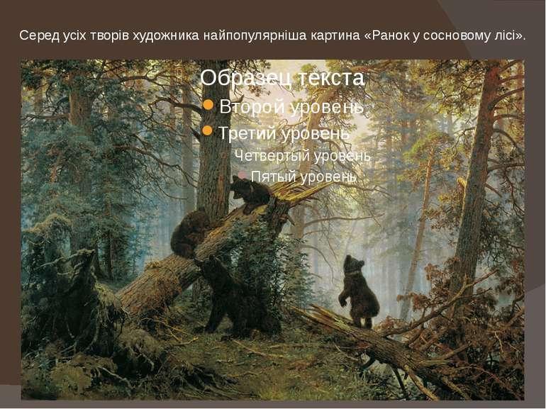 Серед усіх творів художника найпопулярніша картина «Ранок у сосновому лісі».