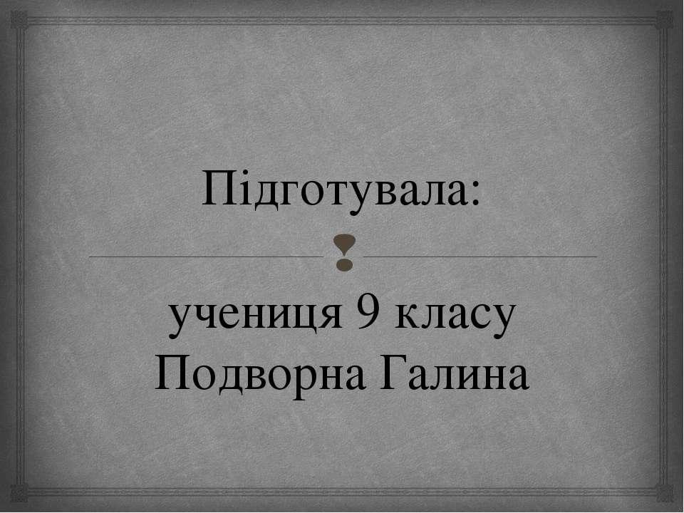 Підготувала: учениця 9 класу Подворна Галина