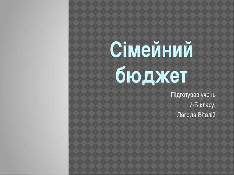 Сімейний бюджет Підготував учень 7-Б класу, Лагода Віталій