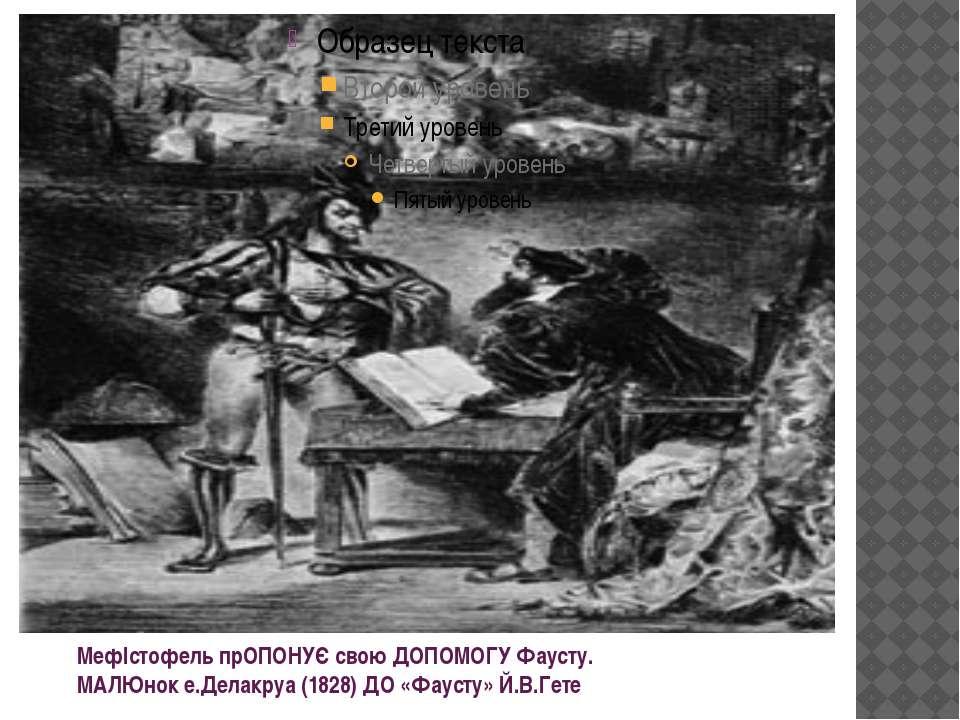 МефІстофель прОПОНУЄ свою ДОПОМОГУ Фаусту. МАЛЮнок е.Делакруа (1828) ДО «Фаус...
