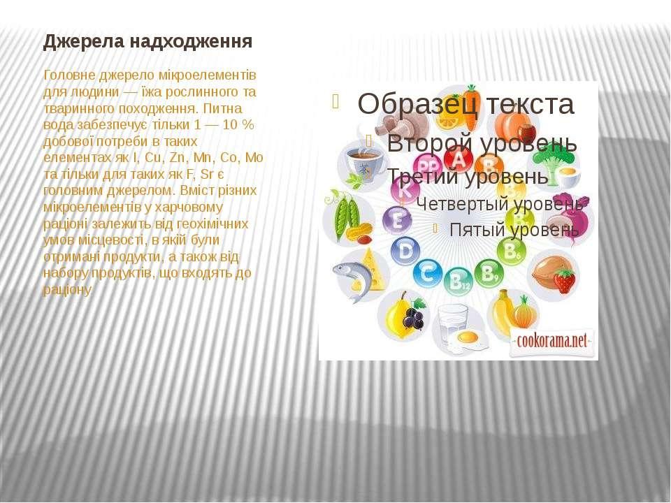 Джерела надходження Головне джерело мікроелементів для людини— їжа рослинног...