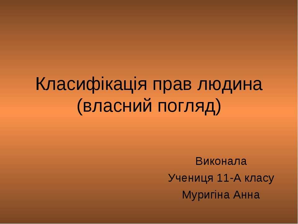 Класифікація прав людина (власний погляд) Виконала Учениця 11-А класу Муригін...