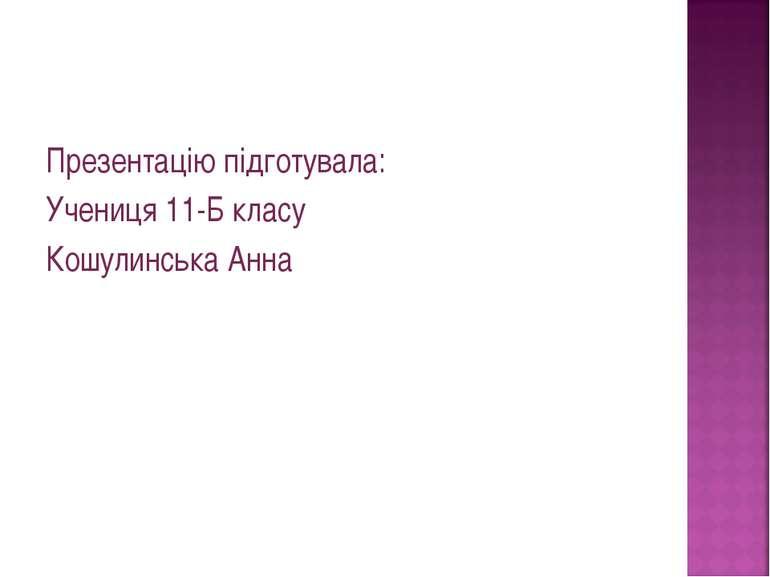 Презентацію підготувала: Учениця 11-Б класу Кошулинська Анна